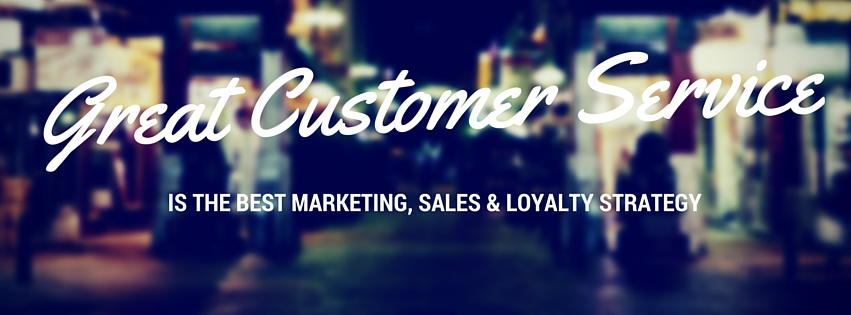 great customer service is the best marketing, sales and loyalty strategy